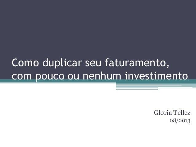 Como duplicar seu faturamento, com pouco ou nenhum investimento Gloria Tellez 08/2013