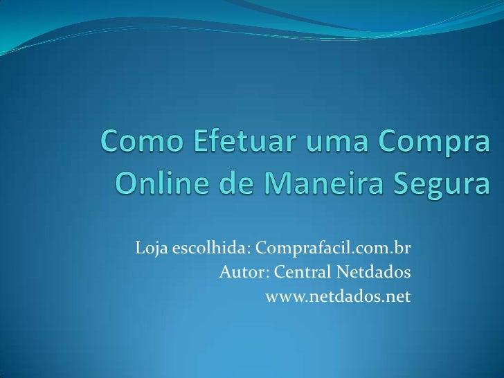 Como Efetuar uma Compra Online de Maneira Segura<br />Loja escolhida: Comprafacil.com.br<br />Autor: Central Netdados<br /...