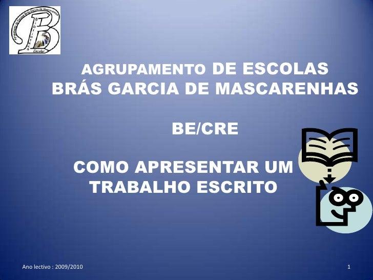 AGRUPAMENTO DE ESCOLASBRÁS GARCIA DE MASCARENHASBE/CRE <br />COMO APRESENTAR UM TRABALHO ESCRITO<br />Ano lectivo : 2009/2...