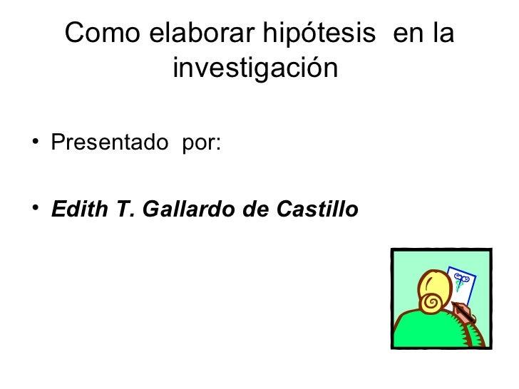 Como elaborar hipótesis  en la investigación  <ul><li>Presentado  por:  </li></ul><ul><li>Edith T. Gallardo de Castillo </...