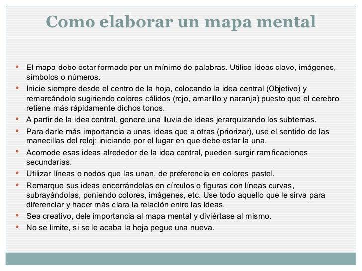 Como elaborar un mapa mental <ul><li>El mapa debe estar formado por un mínimo de palabras. Utilice ideas clave, imágenes, ...