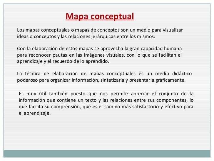 Mapa conceptual Los mapas conceptuales o mapas de conceptos son un medio para visualizar ideas o conceptos y las relacione...