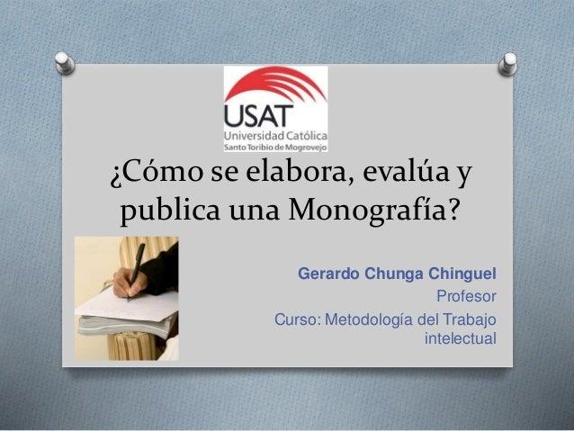 ¿Cómo se elabora, evalúa y publica una Monografía? Gerardo Chunga Chinguel Profesor Curso: Metodología del Trabajo intelec...
