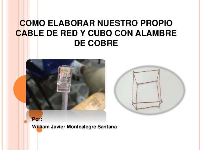 COMO ELABORAR NUESTRO PROPIO CABLE DE RED Y CUBO CON ALAMBRE DE COBRE Por: William Javier Montealegre Santana