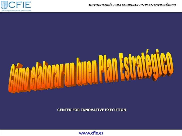 METODOLOGÍA PARA ELABORAR UN PLAN ESTRATÉGICOCENTER FOR INNOVATIVE EXECUTION         www.cfie.es