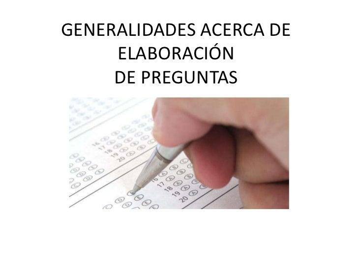 GENERALIDADES ACERCA DE     ELABORACIÓN     DE PREGUNTAS