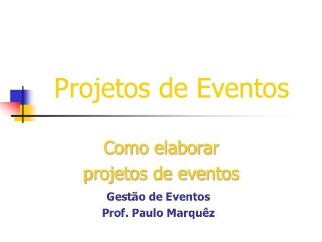 Projetos de Eventos Como elaborar projetos de eventos Gestão de Eventos Prof. Paulo Marquêz