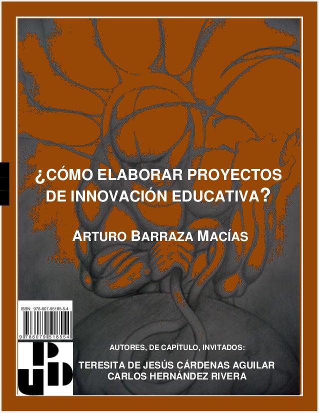 ¿CÓMO ELABORAR PROYECTOS DE INNOVACIÓN EDUCATIVA? ARTURO BARRAZA MACÍAS AUTORES, DE CAPÍTULO, INVITADOS: TERESITA DE JESÚS...