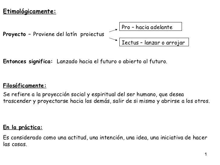 Etimológicamente: Proyecto –  Proviene del latín  proiectus Pro – hacia adelante Iectus – lanzar o arrojar Entonces signif...