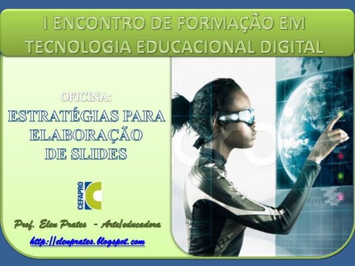 I ENCONTRO DE FORMAÇÃO EM TECNOLOGIA EDUCACIONAL DIGITAL<br />OFICINA:<br />ESTRATÉGIAS PARA ELABORAÇÃO <br />DE SLIDES<br...