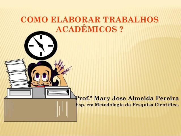 COMO ELABORAR TRABALHOS ACADÊMICOS ? Prof.ª Mary Jose Almeida Pereira Esp. em Metodologia da Pesquisa Científica.