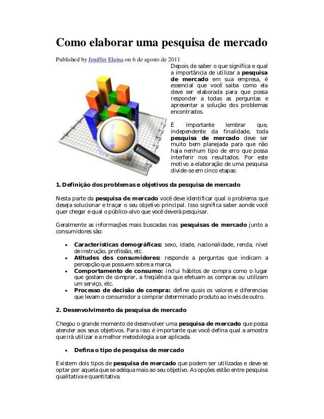 Como elaborar uma pesquisa de mercado Published by Jeniffer Elaina on 6 de agosto de 2011 Depois de saber o que significa ...