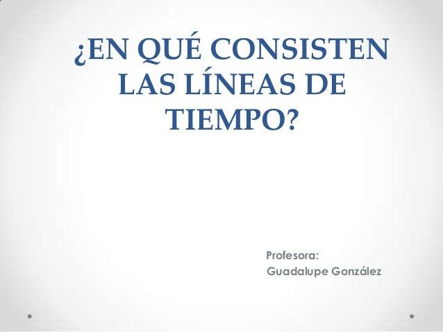 ¿EN QUÉ CONSISTENLAS LÍNEAS DETIEMPO?Profesora:Guadalupe González