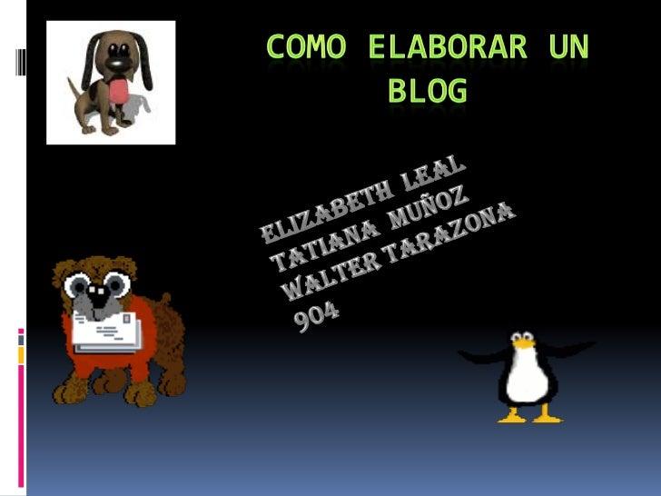 Como elaborar un blog<br />Elizabeth  leal<br />Tatiana  muñoz<br />Walter tarazona<br />904<br />