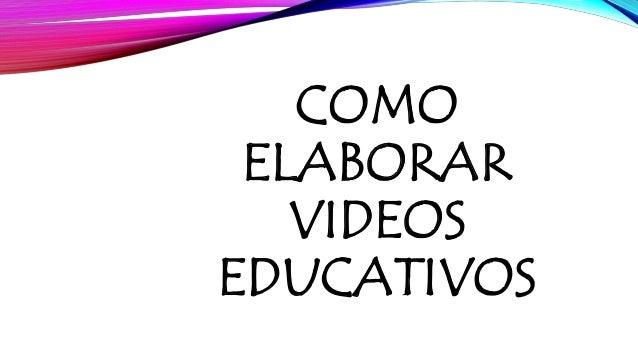 COMO  ELABORAR  VIDEOS  EDUCATIVOS