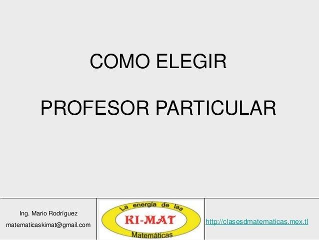 Ing. Mario Rodríguez matematicaskimat@gmail.com http://clasesdmatematicas.mex.tl COMO ELEGIR PROFESOR PARTICULAR