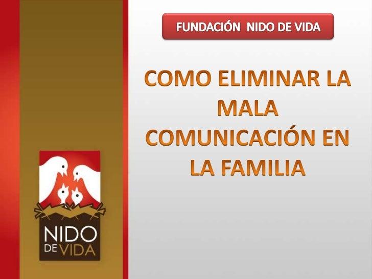 FUNDACIÓN  NIDO DE VIDA<br />COMO ELIMINAR LA MALA COMUNICACIÓN EN LA FAMILIA<br />