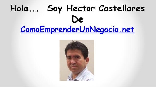 Hola... Soy Hector Castellares  De ComoEmprenderUnNegocio.net