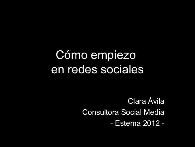 Cómo empiezoen redes sociales                  Clara Ávila     Consultora Social Media             - Estema 2012 -