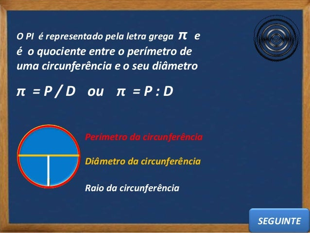 O PI é representado pela letra grega   π   eé o quociente entre o perímetro deuma circunferência e o seu diâmetroπ = P / D...