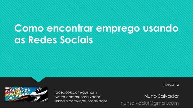 Como encontrar emprego usando as Redes Sociais 31-05-2014 Nuno Salvador nunsalvador@gmail.com facebook.com/guilhasn twitte...