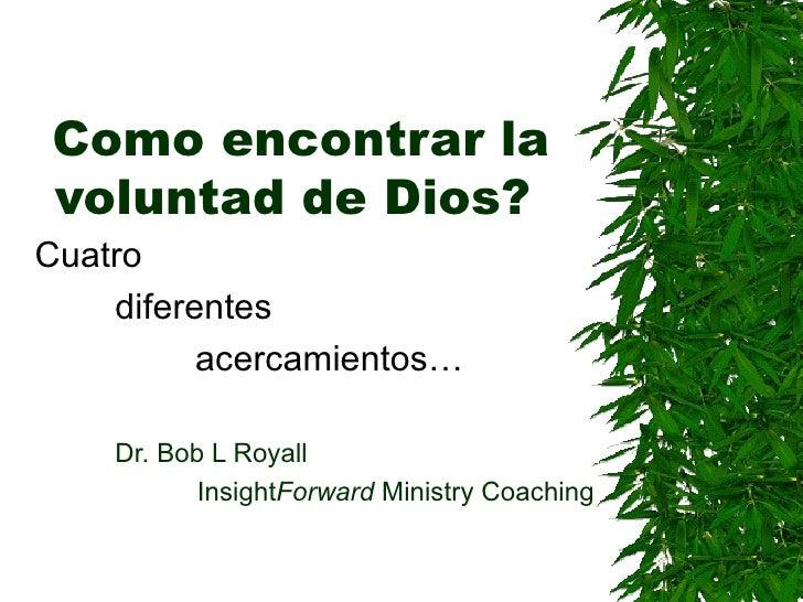 Como encontrar la voluntad de Dios?   Cuatro  diferentes  acercamientos… Dr. Bob L Royall Insight Forward  Ministry Coaching