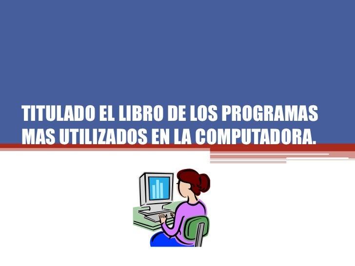 TITULADO EL LIBRO DE LOS PROGRAMASMAS UTILIZADOS EN LA COMPUTADORA.