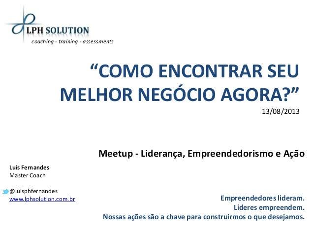 """""""COMO ENCONTRAR SEU MELHOR NEGÓCIO AGORA?"""" 13/08/2013 Meetup - Liderança, Empreendedorismo e Ação Empreendedores lideram. ..."""