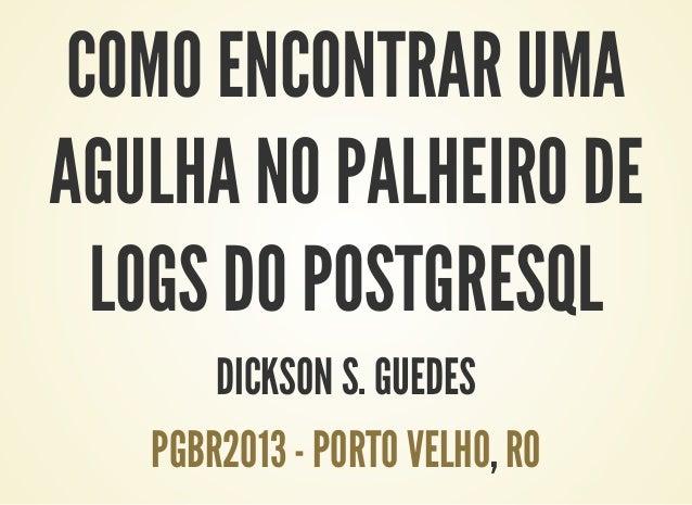 COMO ENCONTRAR UMA AGULHA NO PALHEIRO DE LOGS DO POSTGRESQL DICKSON S. GUEDES ,PGBR2013 - PORTO VELHO RO