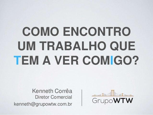COMO ENCONTRO UM TRABALHO QUE TEM A VER COMIGO? Kenneth Corrêa Diretor Comercial kenneth@grupowtw.com.br