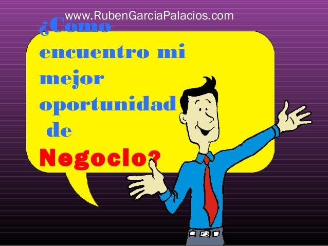 www.RubenGarciaPalacios.com  ¿Cómo encuentro mi mejor oportunidad de Negocio ?