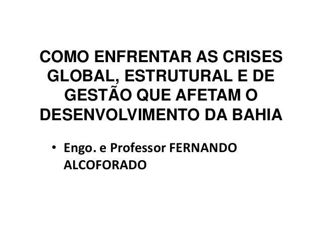 COMO ENFRENTAR AS CRISES GLOBAL, ESTRUTURAL E DE GESTÃO QUE AFETAM O DESENVOLVIMENTO DA BAHIA • Engo. e Professor FERNANDO...