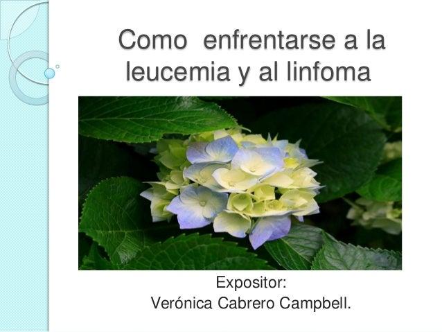 Como enfrentarse a la leucemia y al linfoma Expositor: Verónica Cabrero Campbell.