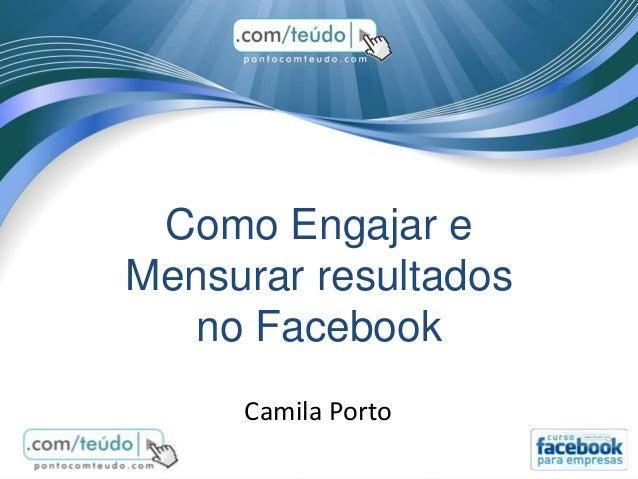 Como Engajar e Mensurar resultados no Facebook Camila Porto
