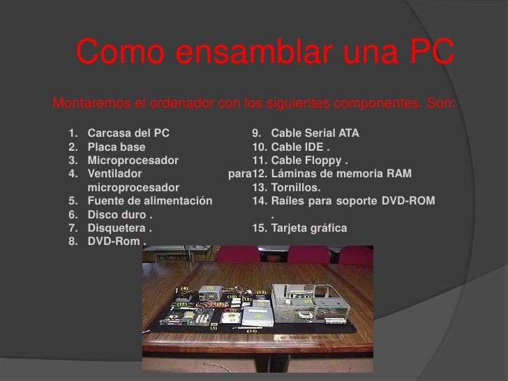 Como ensamblar una PC<br />Montaremos el ordenador con los siguientes componentes. Son:<br />Carcasa del PC<br />Placa bas...