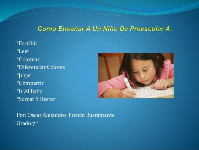 *Escribir  *Leer  *Colorear  *Diferenciar Colores  *Jugar  *Compartir  *Ir Al Baño  *Sumar Y Restar  Por: Oscar Alejandro ...