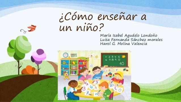 ¿Cómo enseñar a un niño? María Isabel Agudelo Londoño Luisa Fernanda Sánchez morales Harol G. Molina Valencia