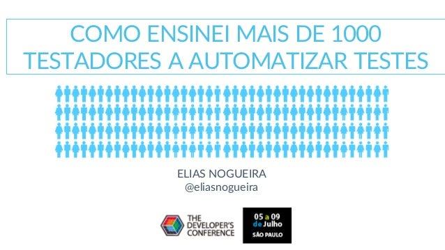 COMO ENSINEI MAIS DE 1000 TESTADORES A AUTOMATIZAR TESTES ELIAS NOGUEIRA @eliasnogueira