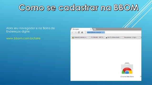 Abra seu navegador e na Barra deEndereços digite:www.bbom.com.br/larre