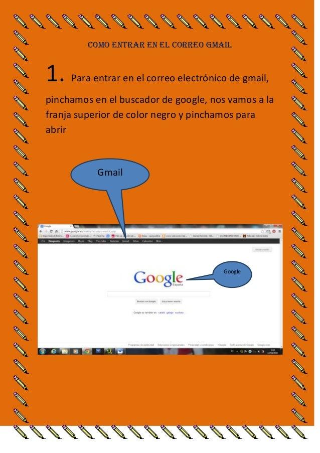 COMO ENTRAR EN EL CORREO GMAIL1. Para entrar en el correo electrónico de gmail,pinchamos en el buscador de google, nos vam...