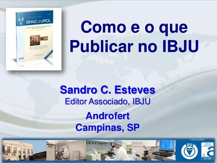 Como e o que Publicar no IBJUSandro C. EstevesEditor Associado, IBJU    Androfert  Campinas, SP