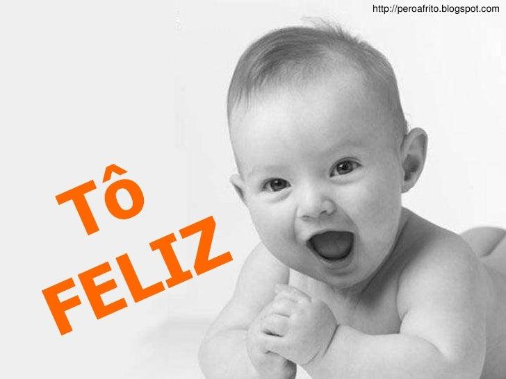http://peroafrito.blogspot.com<br />Tô FELIZ<br />