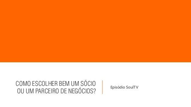 COMO ESCOLHER BEM UM SÓCIO OU UM PARCEIRO DE NEGÓCIOS? Episódio SoulTV