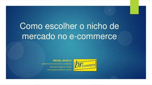 Como escolher o nicho de mercado no e-commerce MIGUEL ANGELO GERENTE DE PROJETOS BR E-COMMERCE WWW.BRECOMMERCE.COM.BR MIGU...