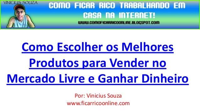 Como Escolher os Melhores   Produtos para Vender noMercado Livre e Ganhar Dinheiro            Por: Vinicius Souza         ...