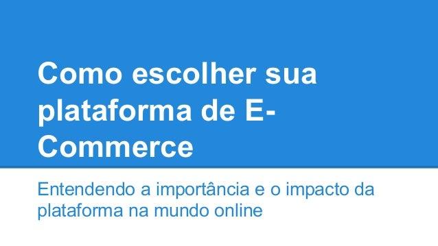 Como escolher sua plataforma de E- Commerce Entendendo a importância e o impacto da plataforma na mundo online
