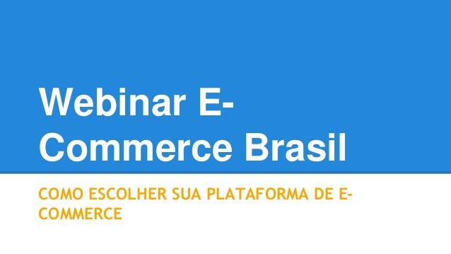Webinar E-Commerce  Brasil  COMO ESCOLHER SUA PLATAFORMA DE E-COMMERCE