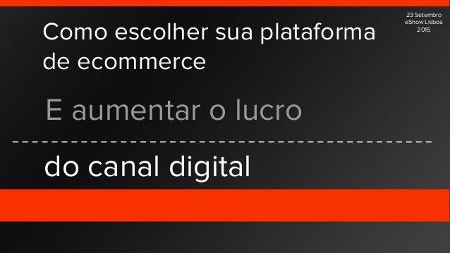 Como escolher sua plataforma de ecommerce E aumentar o lucro do canal digital 23 Setembro eShow Lisboa 2015