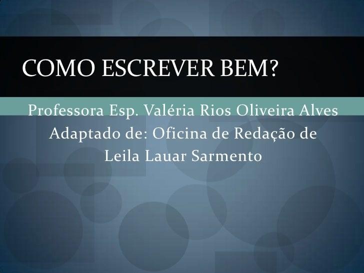 COMO ESCREVER BEM?Professora Esp. Valéria Rios Oliveira Alves   Adaptado de: Oficina de Redação de          Leila Lauar Sa...