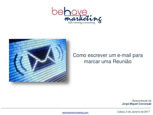 Lisboa, 3 de Janeiro de 2017 Como escrever um e-mail para marcar uma Reunião Apresentação de Jorge Miguel Conceição www.be...